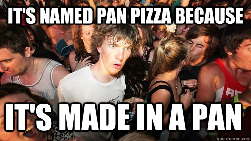 It's named pan pizza because  it's made in a pan - It's named pan pizza because  it's made in a pan  Sudden Clarity Clarence