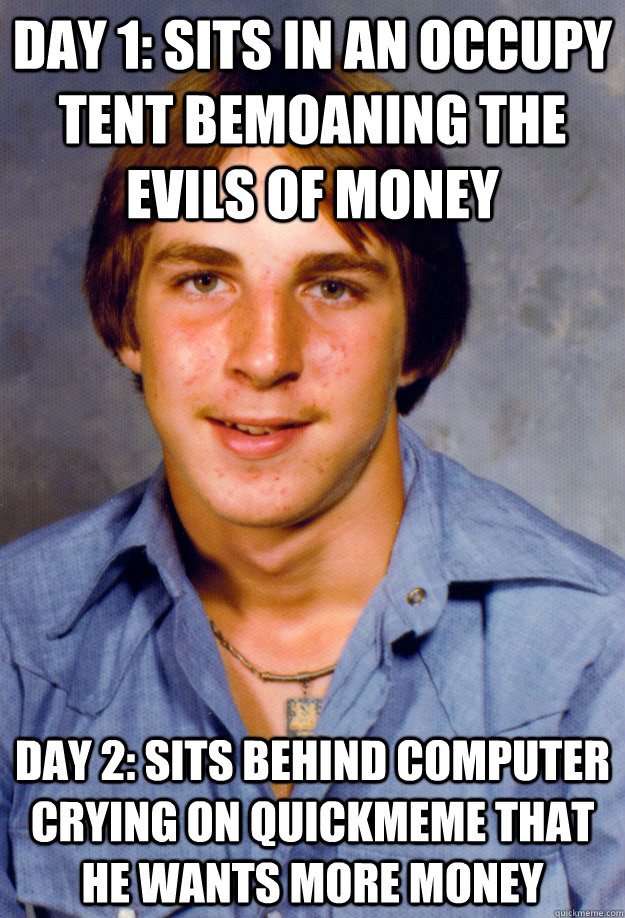 day 1: sits in an occupy tent bemoaning the evils of money day 2: sits behind computer crying on quickmeme that he wants more money  Old Economy Steven
