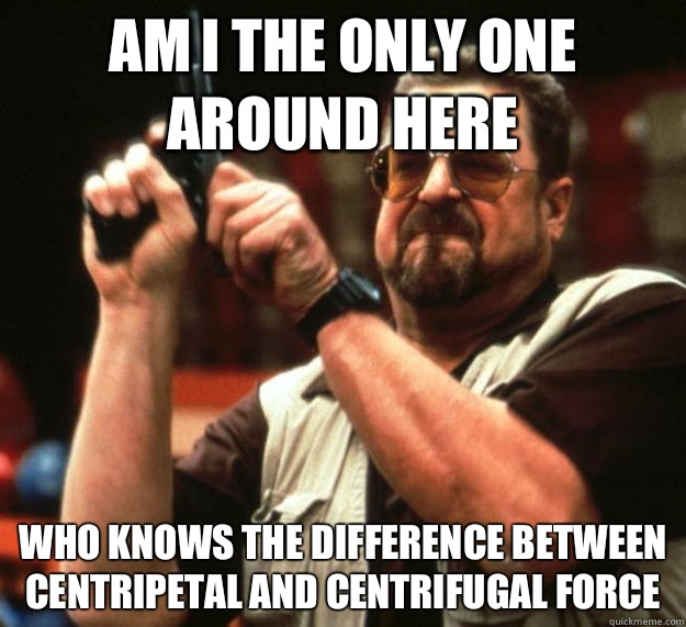 am I the only one around here Who knows the difference between centripetal and centrifugal force - am I the only one around here Who knows the difference between centripetal and centrifugal force  Angry Walter