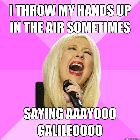 I throw my hands up in the air sometimes saying aaayooo galileoooo - I throw my hands up in the air sometimes saying aaayooo galileoooo  Wrong Lyrics Christina