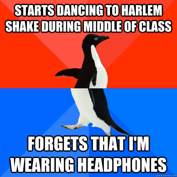 starts dancing to harlem shake during middle of class  forgets that i'm wearing headphones - starts dancing to harlem shake during middle of class  forgets that i'm wearing headphones  Socially Awesome Awkward Penguin