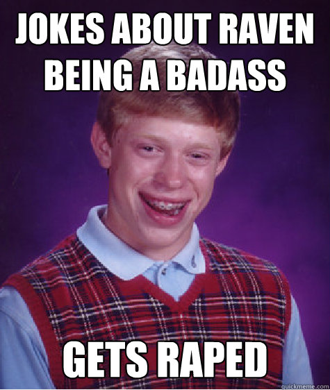 Jokes about Raven being a badass Gets Raped - Jokes about Raven being a badass Gets Raped  Bad Luck Brian