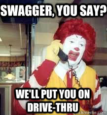 Swagger, you say? We'll put you on drive-thru - Swagger, you say? We'll put you on drive-thru  Ronald McDonald