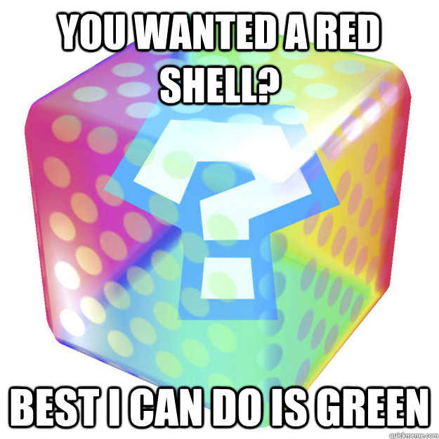 You wanted a red shell? best I can do is green - You wanted a red shell? best I can do is green  Scumbag Power-up