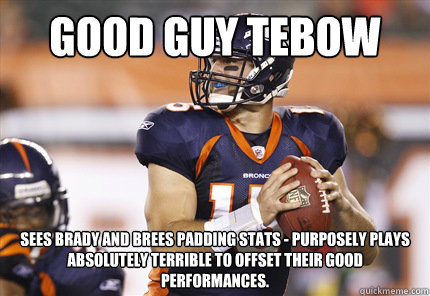 Good Guy Tebow Sees Brady and Brees padding stats - purposely plays absolutely terrible to offset their good performances.