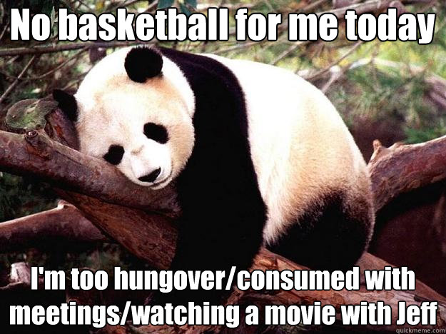 No basketball for me today I'm too hungover/consumed with meetings/watching a movie with Jeff  Procrastination Panda