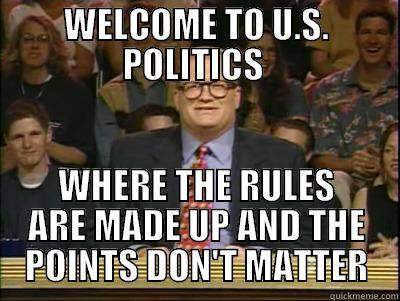 WELCOME TO U.S. POLITICS  WHERE THE RULES ARE MADE UP AND THE POINTS DON'T MATTER Its time to play drew carey