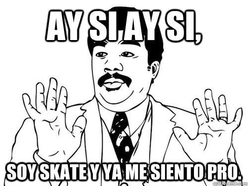 AY SI AY SI,  soy skate y ya me siento PRO.  AY SI AY SI