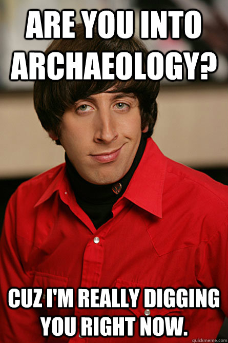 Are you into Archaeology? Cuz I'm really digging you right now. - Are you into Archaeology? Cuz I'm really digging you right now.  Pickup Line Scientist