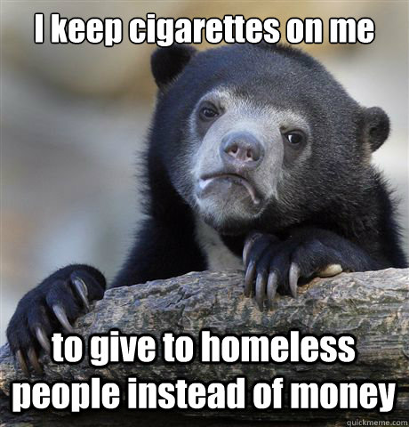 I keep cigarettes on me to give to homeless people instead of money - I keep cigarettes on me to give to homeless people instead of money  Confession Bear