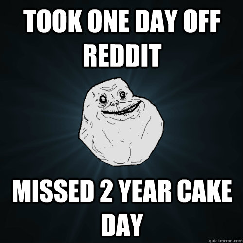 Took one day off reddit missed 2 year cake day - Forever ...