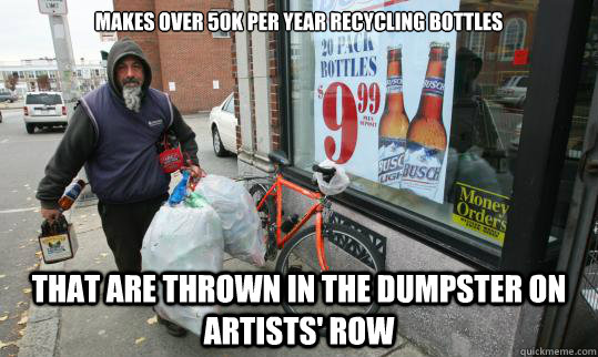 Makes over 50k per year recycling bottles  that are thrown in the dumpster on Artists' Row  Good Homeless Guy