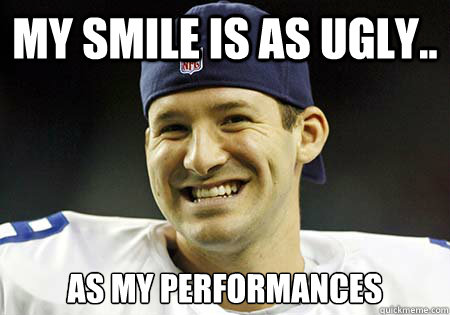 my smile is as ugly.. as my performances  Tony Romo