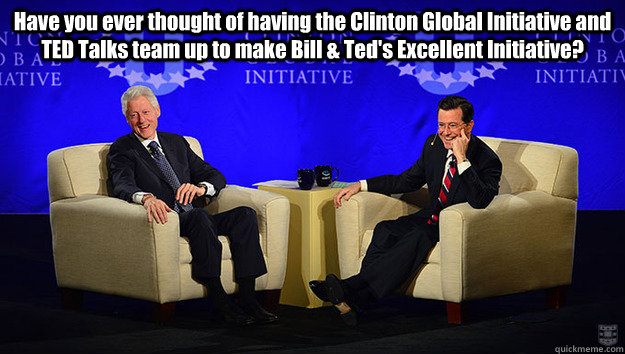 Have you ever thought of having the Clinton Global Initiative and TED Talks team up to make Bill & Ted's Excellent Initiative?  - Have you ever thought of having the Clinton Global Initiative and TED Talks team up to make Bill & Ted's Excellent Initiative?   Misc