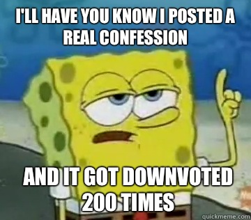 I'll Have You Know I posted a real confession And it got downvoted 200 times