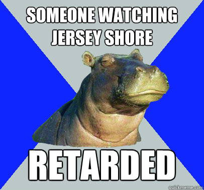 someone watching jersey shore retarded  Skeptical Hippo