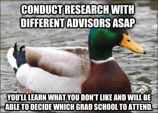 Conduct research with different advisors ASAP You'll learn what you don't like and will be able to decide which grad school to attend. - Conduct research with different advisors ASAP You'll learn what you don't like and will be able to decide which grad school to attend.  Actual Advice Mallard
