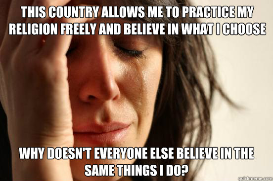 this country allows me to practice my religion freely and believe in what i choose why doesn't everyone else believe in the same things i do? - this country allows me to practice my religion freely and believe in what i choose why doesn't everyone else believe in the same things i do?  First World Problems