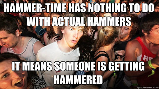hammer-time has nothing to do with actual hammers it means someone is getting hammered  - hammer-time has nothing to do with actual hammers it means someone is getting hammered   Sudden Clarity Clarence