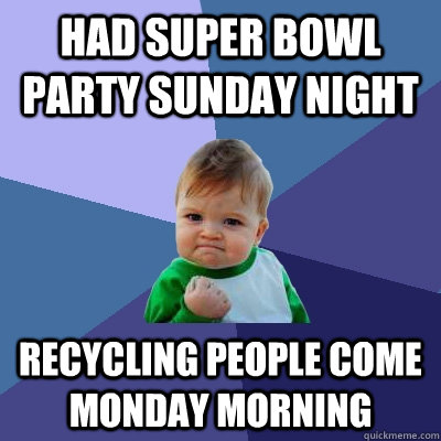 had super bowl party sunday night recycling people come monday morning - had super bowl party sunday night recycling people come monday morning  Success Kid