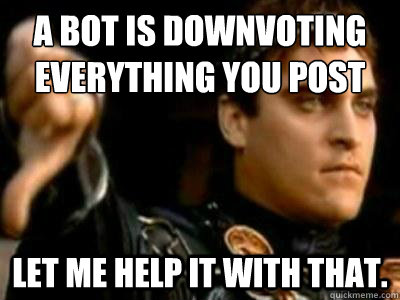 A bot is downvoting everything you post Let me help it with that. - A bot is downvoting everything you post Let me help it with that.  Downvoting Roman