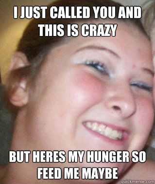 I JUST CALLED YOU AND THIS IS CRAZY BUT HERES MY HUNGER SO FEED ME MAYBE  Hungry Hippo