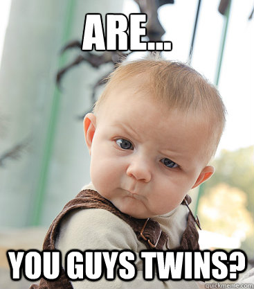 Are... you guys twins?  skeptical baby