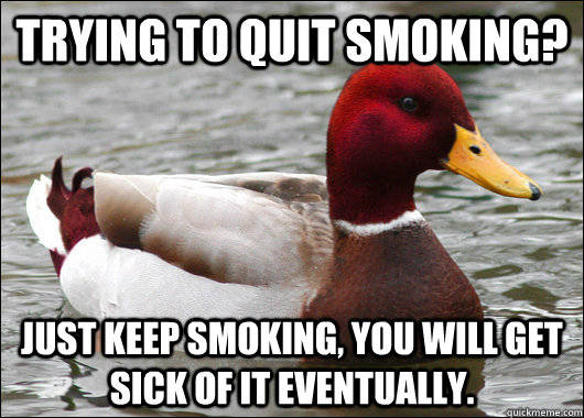 Trying to quit smoking? Just keep smoking, you will get sick of it eventually. - Trying to quit smoking? Just keep smoking, you will get sick of it eventually.  Malicious Advice Mallard