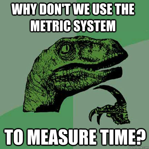 why don't we use the metric system to measure time? - why don't we use the metric system to measure time?  Philosoraptor