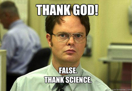 Thank god! FALSE.   Thank science.   Schrute