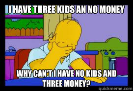 I have three kids an no money why can't i have no kids and three money? - I have three kids an no money why can't i have no kids and three money?  Homero