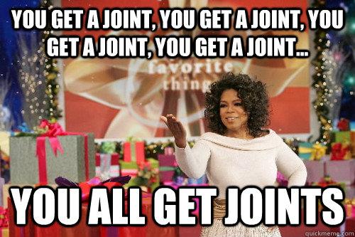 you get a joint, you get a joint, you get a joint, you get a joint... you all get joints