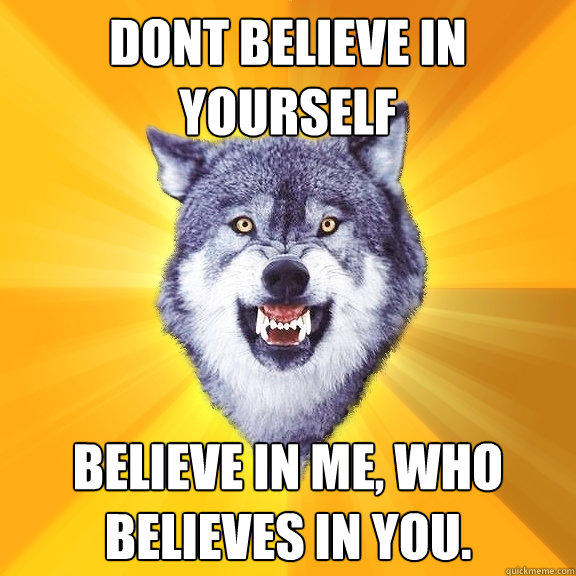 Dont believe in yourself Believe In me, Who believes in you. - Dont believe in yourself Believe In me, Who believes in you.  Courage Wolf