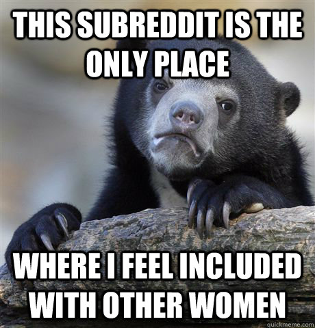 This subreddit is the only place Where I feel included with other women - This subreddit is the only place Where I feel included with other women  Confession Bear