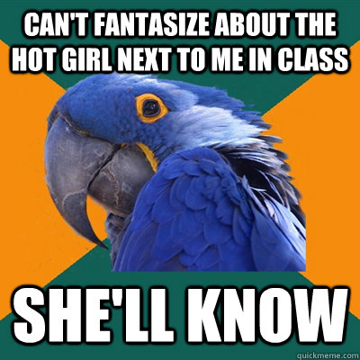 Can't Fantasize about the hot girl next to me in class she'll know - Can't Fantasize about the hot girl next to me in class she'll know  Paranoid Parrot
