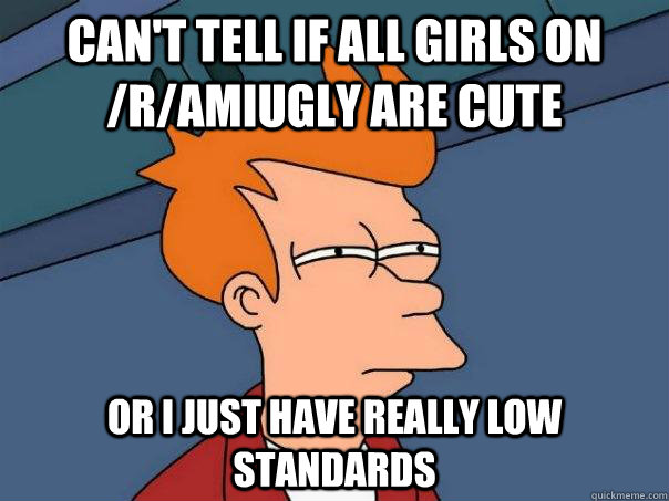 Can't tell if all girls on /r/amiugly are cute Or I just have really low standards - Can't tell if all girls on /r/amiugly are cute Or I just have really low standards  Futurama Fry