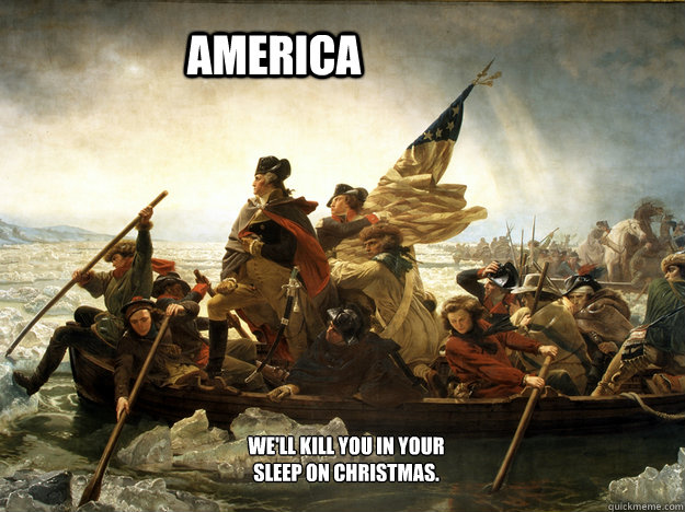 AMERICA We'll kill you in your sleep on Christmas.  AMERICA