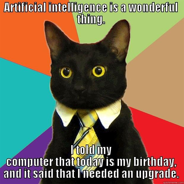 CATS, TIES, AND LAME JOKES...It's because it is YOUR BIRTHDAY! - ARTIFICIAL INTELLIGENCE IS A WONDERFUL THING. I TOLD MY COMPUTER THAT TODAY IS MY BIRTHDAY, AND IT SAID THAT I NEEDED AN UPGRADE. Business Cat