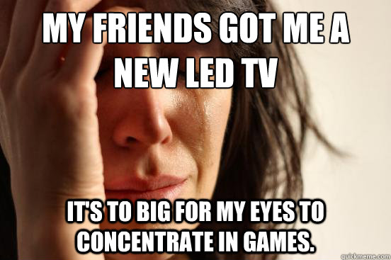 My friends got me a new LED TV it's to big for my eyes to concentrate in games. - My friends got me a new LED TV it's to big for my eyes to concentrate in games.  First World Problems