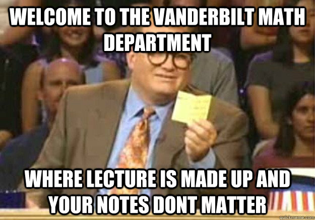 Welcome to the Vanderbilt math department where lecture is made up and your notes dont matter - Welcome to the Vanderbilt math department where lecture is made up and your notes dont matter  Welcome to