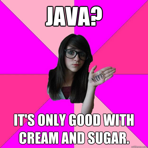 Java? It's only good with cream and sugar. - Java? It's only good with cream and sugar.  Idiot Nerd Girl