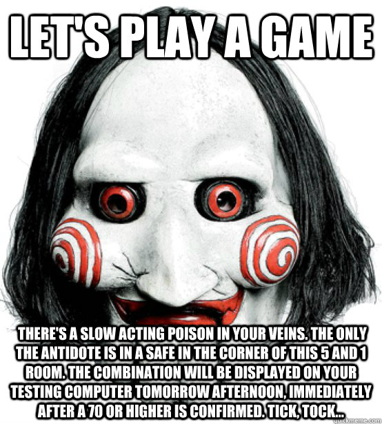 let's play a game  There's a slow acting poison in your veins. The only the antidote is in a safe in the corner of this 5 and 1 room. The combination will be displayed on your testing computer tomorrow afternoon, immediately after a 70 or higher is confir  Lets play a game