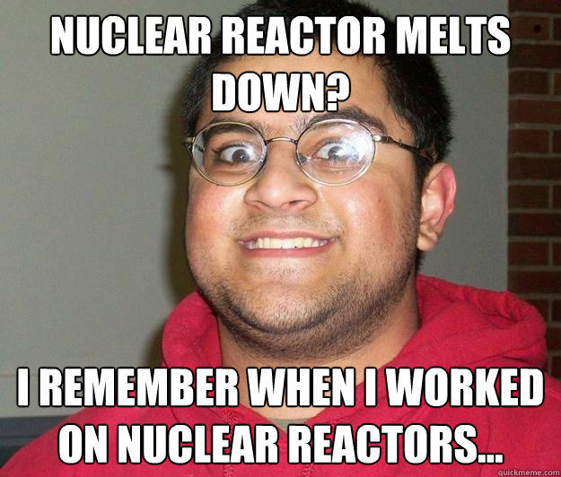 Nuclear reactor melts down? I remember when I worked on nuclear reactors...