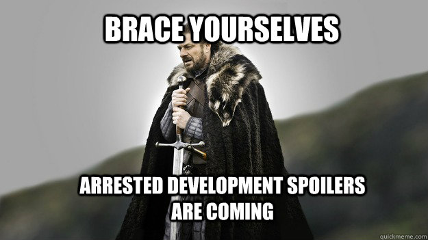 Brace yourselves Arrested Development spoilers are coming - Brace yourselves Arrested Development spoilers are coming  Ned stark winter is coming