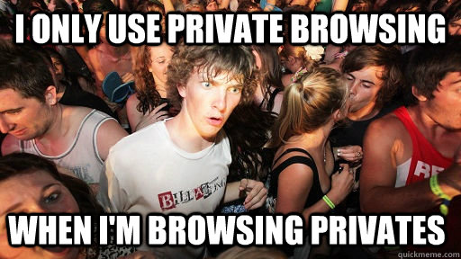 I only use Private Browsing when I'm browsing privates - I only use Private Browsing when I'm browsing privates  Sudden Clarity Clarence