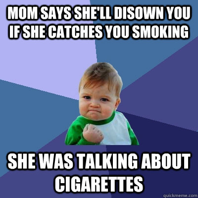 mom says she'll disown you if she catches you smoking she was talking about cigarettes   Success Kid