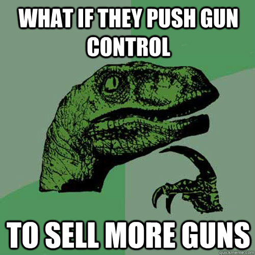 what if they push gun control to sell more guns - what if they push gun control to sell more guns  Philosoraptor