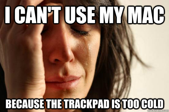I can't use my mac because the trackpad is too cold - I can't use my mac because the trackpad is too cold  First World Problems