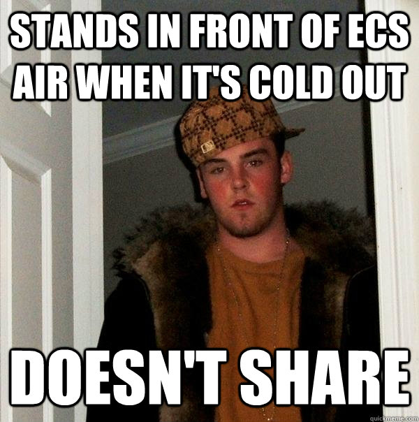 stands in front of ecs air when it's cold out doesn't share - stands in front of ecs air when it's cold out doesn't share  Scumbag Steve