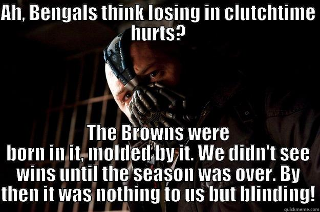 AH, BENGALS THINK LOSING IN CLUTCHTIME HURTS? THE BROWNS WERE BORN IN IT, MOLDED BY IT. WE DIDN'T SEE WINS UNTIL THE SEASON WAS OVER. BY THEN IT WAS NOTHING TO US BUT BLINDING! Angry Bane
